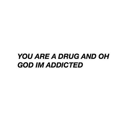 addicted drug grunge love quotes quotes teen quotes you