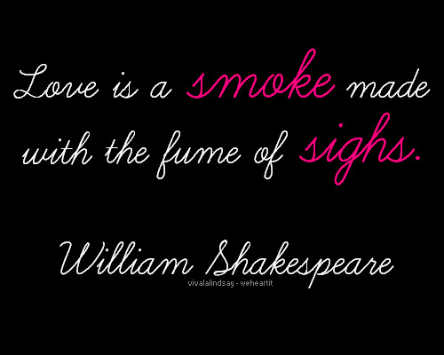 Shakespeare Quotes. Images Credit. Love Is A Smoke Made With The Fume Of  Sighs