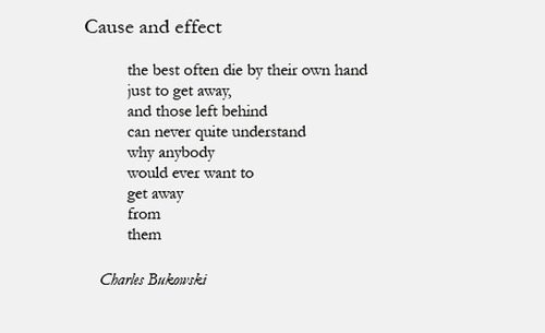 black and white, bukowski, cause, cause and effect, charles bukowski