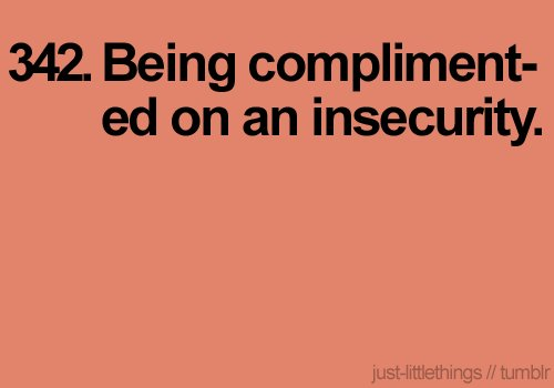 compliment, compliments, happiness, insecure, insecurity, just little things, little things, text, the little things, true