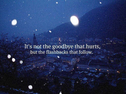 flashbacks, goodbye, hurts and quotes