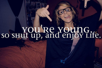 enjoy, life, shut up, young